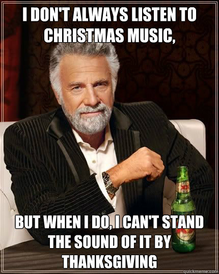 I don't always listen to Christmas music, but when i do, i can't stand the sound of it by Thanksgiving - I don't always listen to Christmas music, but when i do, i can't stand the sound of it by Thanksgiving  Most Interesting Man
