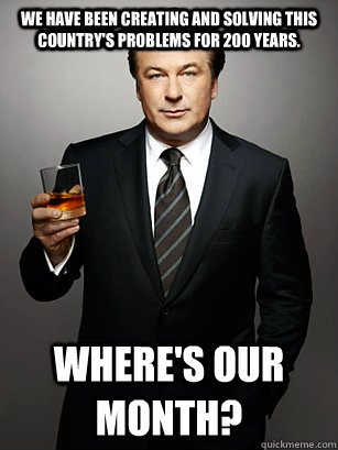 We have been creating and solving this country's problems for 200 years.  Where's our month? - We have been creating and solving this country's problems for 200 years.  Where's our month?  Jack Donaghy