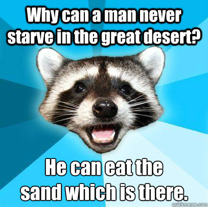 Why can a man never starve in the great desert? He can eat the  sand which is there.