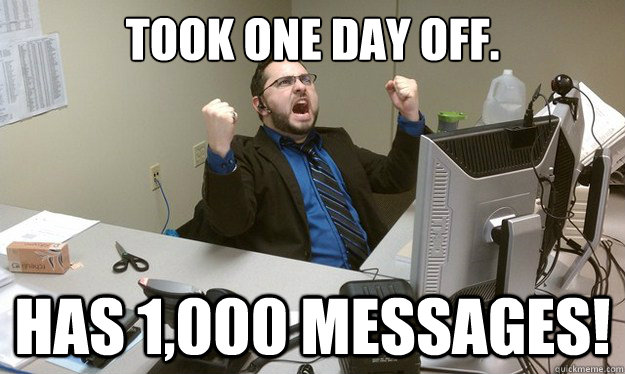 Took one day off. has 1,000 messages! - Took one day off. has 1,000 messages!  Disgruntled Office Worker