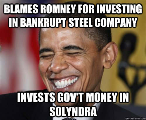 BLAMES ROMNEY FOR INVESTING IN BANKRUPT STEEL COMPANY INVESTS GOV'T MONEY IN SOLYNDRA - BLAMES ROMNEY FOR INVESTING IN BANKRUPT STEEL COMPANY INVESTS GOV'T MONEY IN SOLYNDRA  Scumbag Obama
