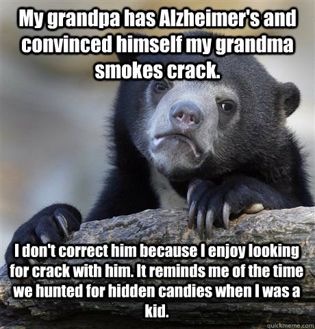 My grandpa has Alzheimer's and convinced himself my grandma smokes crack. I don't correct him because I enjoy looking for crack with him. It reminds me of the time we hunted for hidden candies when I was a kid. - My grandpa has Alzheimer's and convinced himself my grandma smokes crack. I don't correct him because I enjoy looking for crack with him. It reminds me of the time we hunted for hidden candies when I was a kid.  Confession Bear