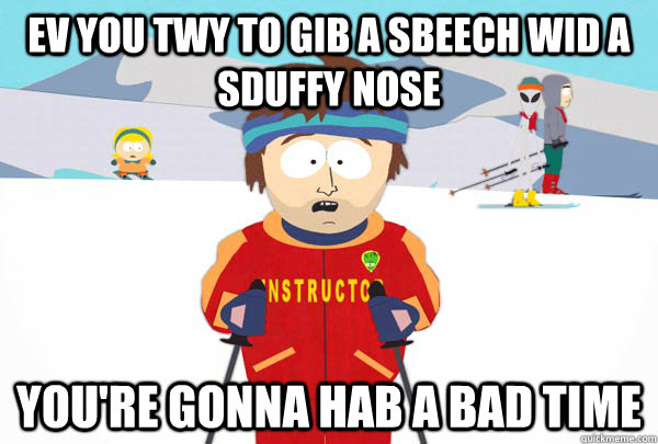 EV YOU TWY TO GIB A SBEECH WID A SDUFFY NOSE YOU'RE GONNA HAB A BAD TIME - EV YOU TWY TO GIB A SBEECH WID A SDUFFY NOSE YOU'RE GONNA HAB A BAD TIME  Super Cool Ski Instructor