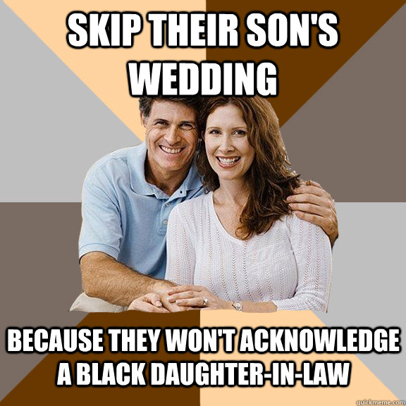 Skip their son's wedding Because they won't acknowledge a black daughter-in-law - Skip their son's wedding Because they won't acknowledge a black daughter-in-law  Scumbag Parents