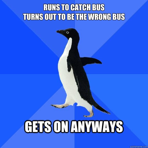 Runs to catch bus turns out to be the wrong bus  gets on anyways  - Runs to catch bus turns out to be the wrong bus  gets on anyways   Socially Awkward Penguin