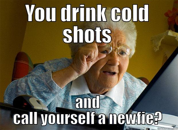 YOU DRINK COLD SHOTS AND CALL YOURSELF A NEWFIE? Grandma finds the Internet
