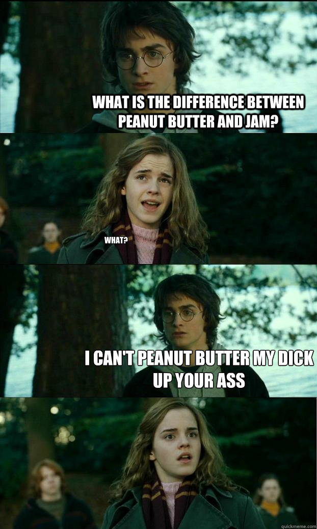What is the difference between peanut butter and jam? What? I can't peanut butter my dick up your ass - What is the difference between peanut butter and jam? What? I can't peanut butter my dick up your ass  Horny Harry
