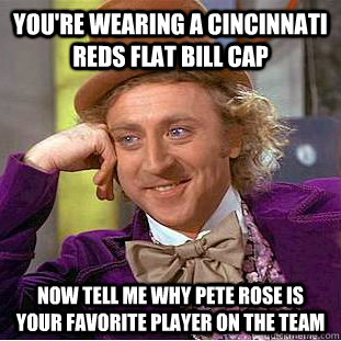 You Re Wearing A Cincinnati Reds Flat Bill Cap Now Tell Me Why Pete
