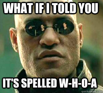 what if i told you it's spelled W-H-O-A - what if i told you it's spelled W-H-O-A  Matrix Morpheus