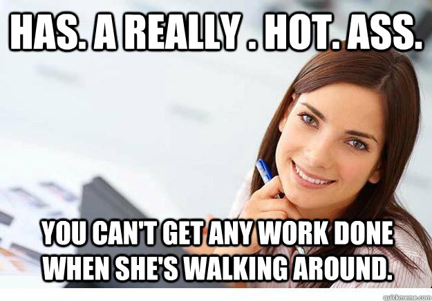 Has. A really . hot. ass. You can't get any work done when she's walking around. - Has. A really . hot. ass. You can't get any work done when she's walking around.  Hot Girl At Work