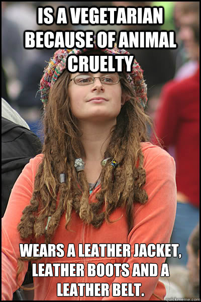 Is a vegetarian because of animal cruelty   wears a leather jacket, leather boots and a leather belt.  - Is a vegetarian because of animal cruelty   wears a leather jacket, leather boots and a leather belt.   College Liberal