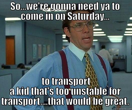 SO...WE'RE GONNA NEED YA TO COME IN ON SATURDAY...  TO TRANSPORT A KID THAT'S TOO UNSTABLE FOR TRANSPORT....THAT WOULD BE GREAT. Office Space Lumbergh