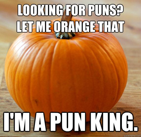 Looking for puns? Let me orange that I'm a pun king. - Looking for puns? Let me orange that I'm a pun king.  Pun king pumpkin