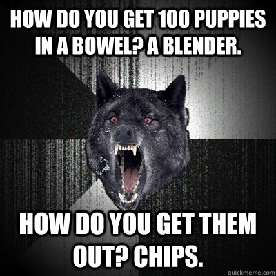 how do you get 100 puppies in a bowel? a blender. how do you get them out? chips. - how do you get 100 puppies in a bowel? a blender. how do you get them out? chips.  Gravestone - Insanity Wolf