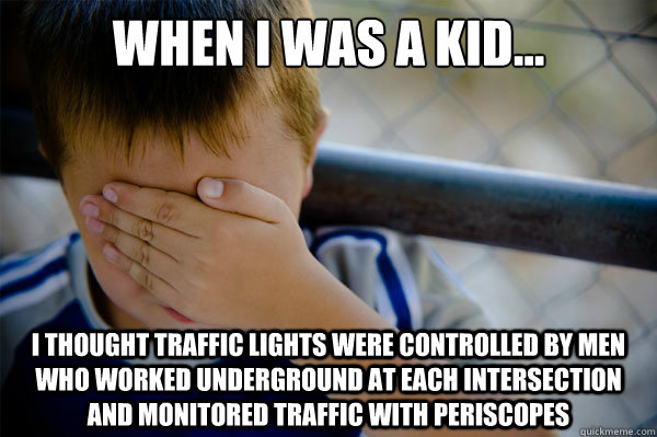 When I was a kid... I thought traffic lights were controlled by men who worked underground at each intersection and monitored traffic with periscopes - When I was a kid... I thought traffic lights were controlled by men who worked underground at each intersection and monitored traffic with periscopes  Misc