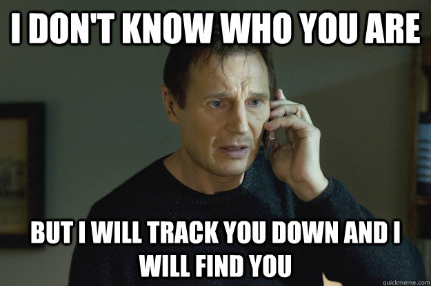 I don't know who you are but I will track you down and i will find you  Taken Liam Neeson