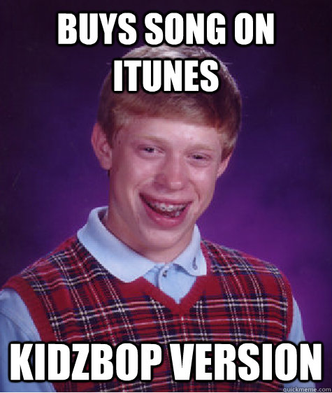 Buys song on iTunes KidzBop Version - Buys song on iTunes KidzBop Version  Bad Luck Brian