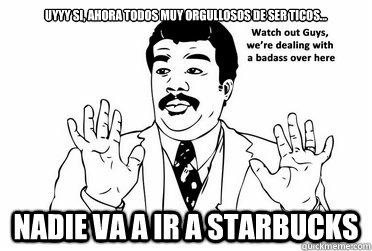 Uyyy si, ahora todos muy orgullosos de ser ticos... Nadie va a ir a Starbucks