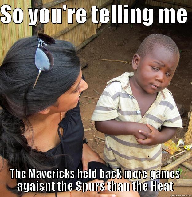 Spurs 3-1 - SO YOU'RE TELLING ME  THE MAVERICKS HELD BACK MORE GAMES AGAISNT THE SPURS THAN THE HEAT Skeptical Third World Child