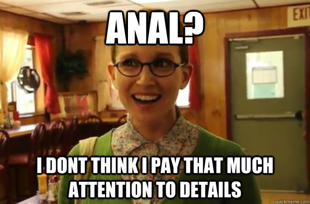 Anal? I dont think i pay that much attention to details - Anal? I dont think i pay that much attention to details  Sexually Oblivious Female