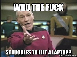 Who the fuck struggles  struggles to lift a laptop?