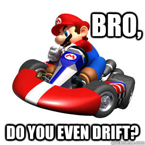 Bro, Do you even drift? - Bro, Do you even drift?  Mario Kart Problems