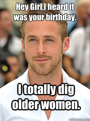 I totally dig older women.  Hey Girl,I heard it was your birthday. - I totally dig older women.  Hey Girl,I heard it was your birthday.  Irish Dance Ryan Gosling