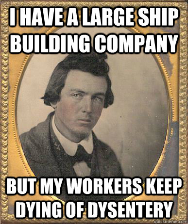 I have a large ship building company but my workers keep dying of dysentery