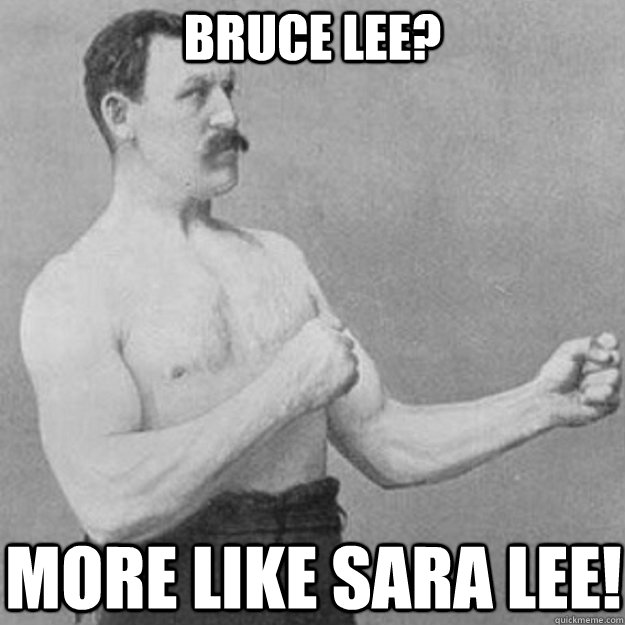 Bruce Lee? More like Sara Lee! - Bruce Lee? More like Sara Lee!  overly manly man