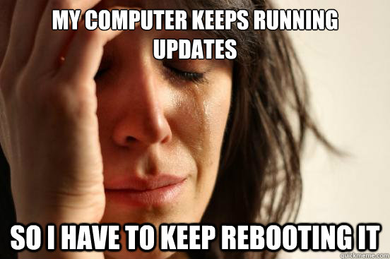 My computer keeps running updates So I have to keep rebooting it - My computer keeps running updates So I have to keep rebooting it  First World Problems