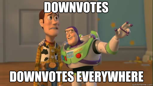 Downvotes downvotes everywhere - Downvotes downvotes everywhere  Everywhere