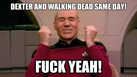 Dexter And Walking Dead Same Day Fuck Yeah Happy Picard Quickmeme