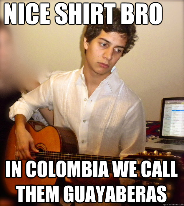 78c2cc0f0873c48af988d8a95b69267f50c842be5c92c6c648c82364179d216c nice shirt bro in colombia we call them guayaberas douchebag