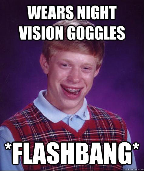 wears night vision goggles *flashbang* - wears night vision goggles *flashbang*  Bad Luck Brian