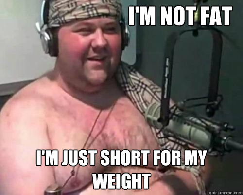 78c3a09871cae91fdbab3177b042dc3c6ab29491e3e1cd2e8de798d655ead01c i'm not fat i'm just short for my weight denial chubby guy