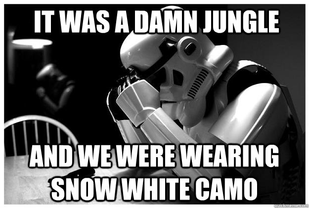 It was a damn jungle And we were wearing snow white camo