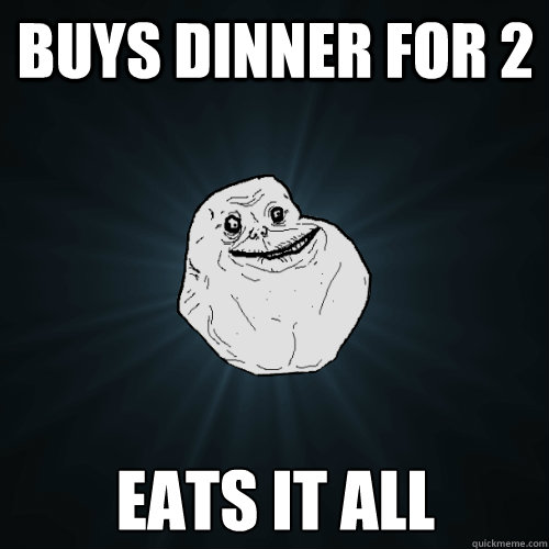 buys dinner for 2 eats it all  - buys dinner for 2 eats it all   Forever Alone
