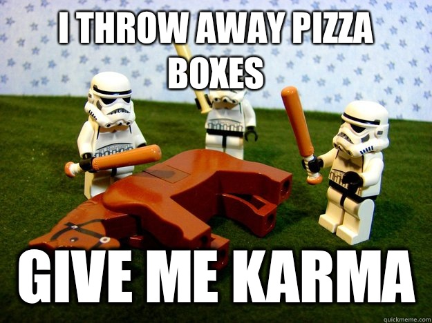 I throw away pizza boxes give me karma  - I throw away pizza boxes give me karma   Stormtroopers