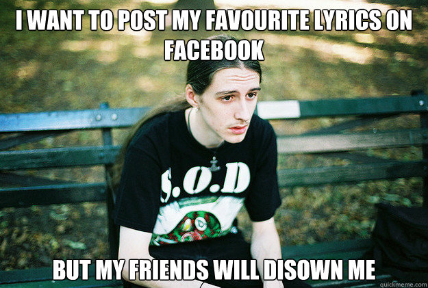 I Want to post my favourite lyrics on facebook but my friends will disown me - I Want to post my favourite lyrics on facebook but my friends will disown me  First World Metal Problems
