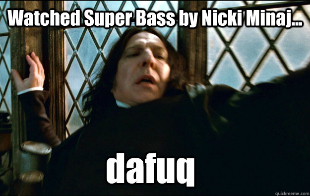 dafuq Watched Super Bass by Nicki Minaj... - dafuq Watched Super Bass by Nicki Minaj...  Snape Dafuq