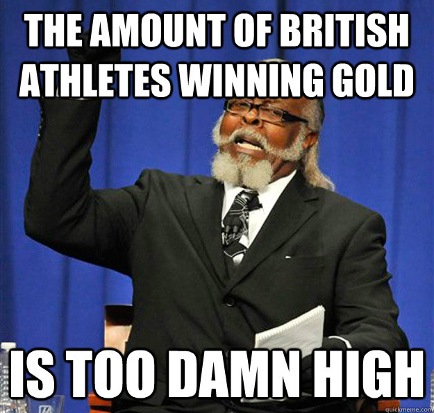 The amount of british athletes winning gold Is too damn high - The amount of british athletes winning gold Is too damn high  Jimmy McMillan