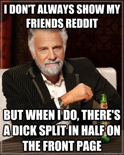 I don't always show my friends reddit but when I do, there's a dick split in half on the front page - I don't always show my friends reddit but when I do, there's a dick split in half on the front page  The Most Interesting Man In The World