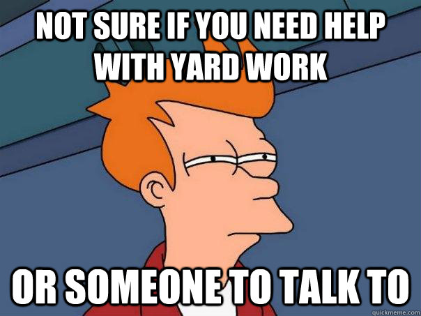 Not Sure If You Need Help With Yard Work Or Someone To Talk To