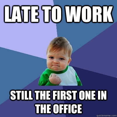 late to work still the first one in the office - late to work still the first one in the office  Success Kid