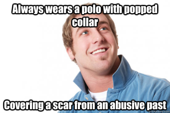 Always wears a polo with popped collar Covering a scar from an abusive past