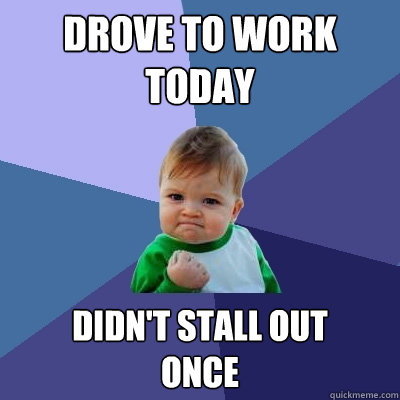 drove to work today didn't stall out  once - drove to work today didn't stall out  once  Success Kid