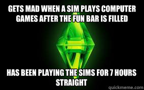 Gets mad when a Sim plays computer games after the fun bar is filled Has been Playing The Sims for 7 hours straight - Gets mad when a Sim plays computer games after the fun bar is filled Has been Playing The Sims for 7 hours straight  Sims