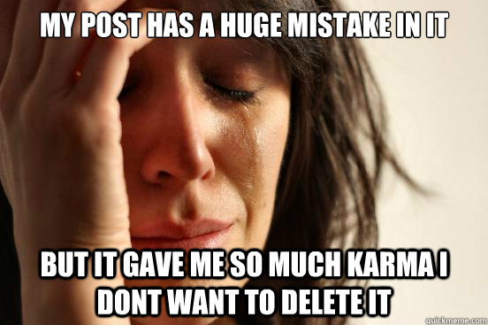 My post has a huge mistake in it but it gave me so much karma i dont want to delete it - My post has a huge mistake in it but it gave me so much karma i dont want to delete it  First World Problems