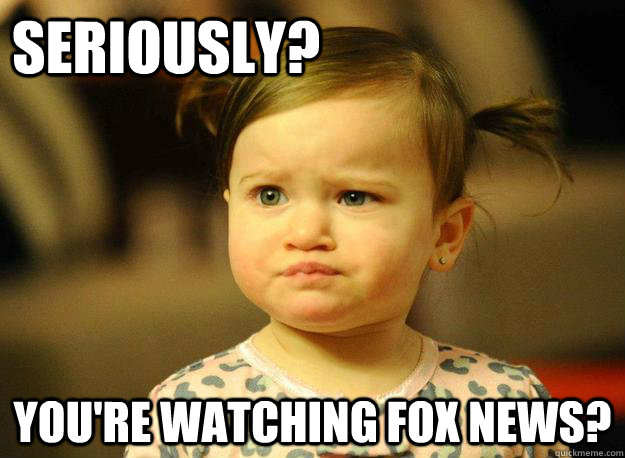 Seriously? You're watching fox news? - Seriously? You're watching fox news?  Judgemental Toddler