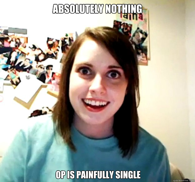 Absolutely Nothing OP is painfully single - Absolutely Nothing OP is painfully single  Overly Attached Girlfriend
